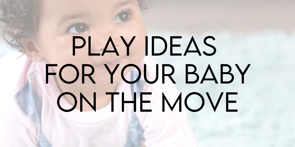 Play Ideas for Your Baby on the Move!