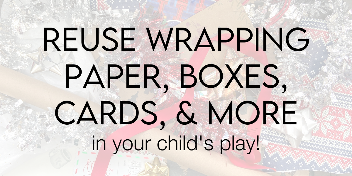 Don't throw it out! How to reuse gift wrapping paper, boxes, cards, and more in your child's play.